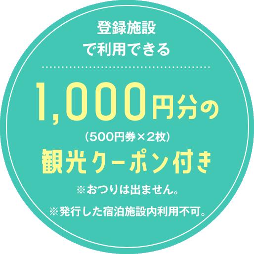 登録施設で利用できる1,000円分(500円券×2枚)の観光クーポン付き※500円券1枚につき1,000円(税込)以上でご利用いただけます。