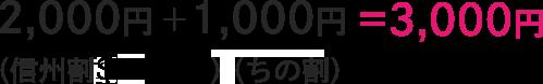 2,000円(信州割)+1,000円(ちの割)=3,000円